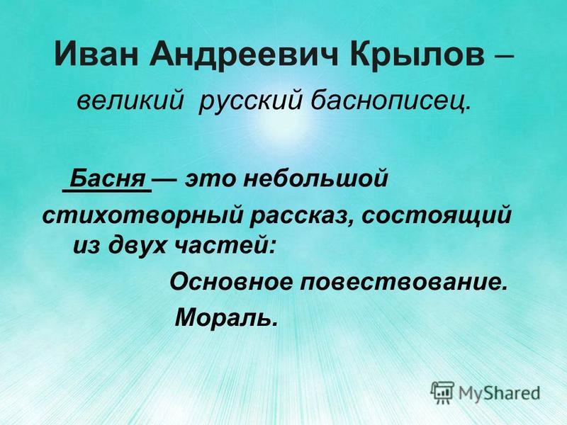 Иван Андреевич Крылов – великий русский баснописец. Басня это небольшой стихотворный рассказ, состоящий из двух частей: Основное повествование. Мораль.
