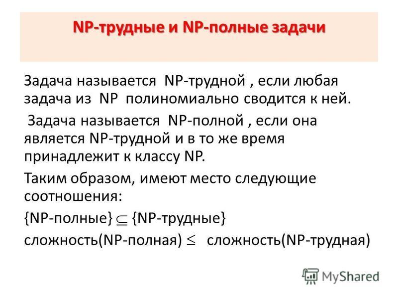 NP-трудные и NP-полные задачи Задача называется NP-трудной, если любая задача из NP пполиномиально сводится к ней. Задача называется NP-полной, если она является NP-трудной и в то же время принадлежит к классу NP. Таким образом, имеют место следующие