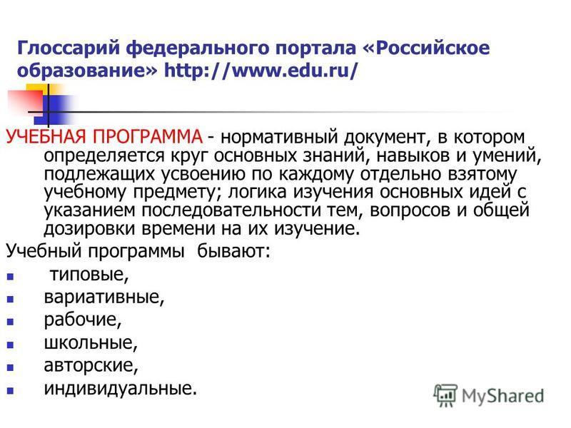 Глоссарий федерального портала «Российское образование» http://www.edu.ru/ УЧЕБНАЯ ПРОГРАММА - нормативный документ, в котором определяется круг основных знаний, навыков и умений, подлежащих усвоению по каждому отдельно взятому учебному предмету; лог
