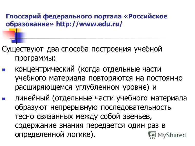 Глоссарий федерального портала «Российское образование» http://www.edu.ru/ Существуют два способа построения учебной программы: концентрический (когда отдельные части учебного материала повторяются на постоянно расширяющемся углубленном уровне) и лин