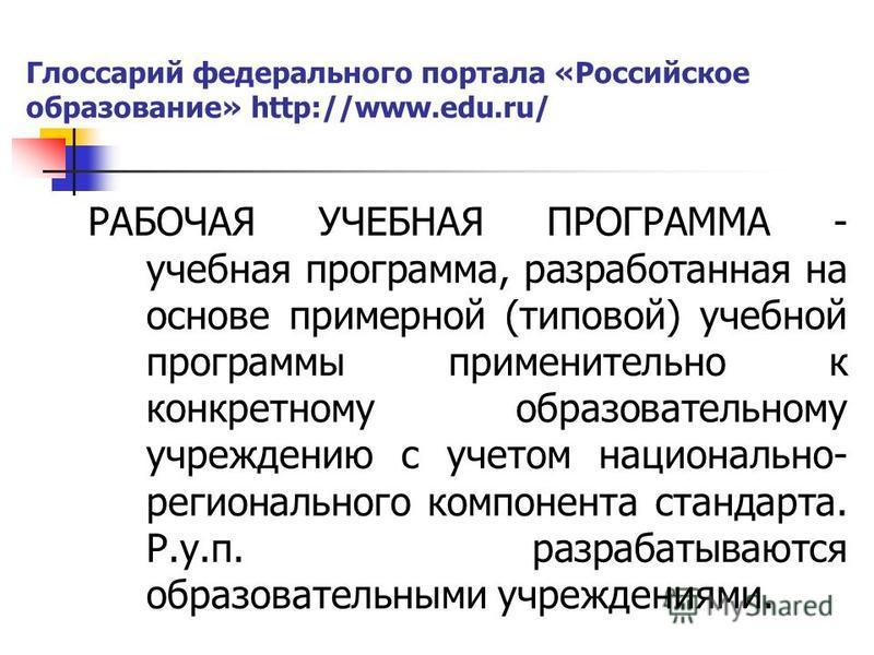 Глоссарий федерального портала «Российское образование» http://www.edu.ru/ РАБОЧАЯ УЧЕБНАЯ ПРОГРАММА - учебная программа, разработанная на основе примерной (типовой) учебной программы применительно к конкретному образовательному учреждению с учетом н