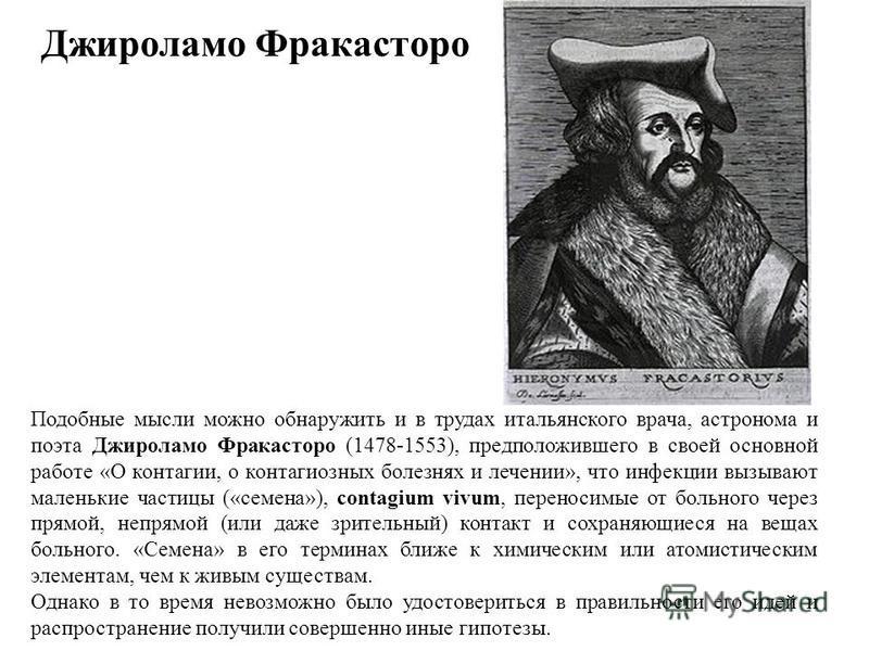 Джироламо Фракасторо Подобные мысли можно обнаружить и в трудах итальянского врача, астронома и поэта Джироламо Фракасторо (1478-1553), предположившего в своей основной работе «О контагии, о контагиозных болезнях и лечении», что инфекции вызывают мал