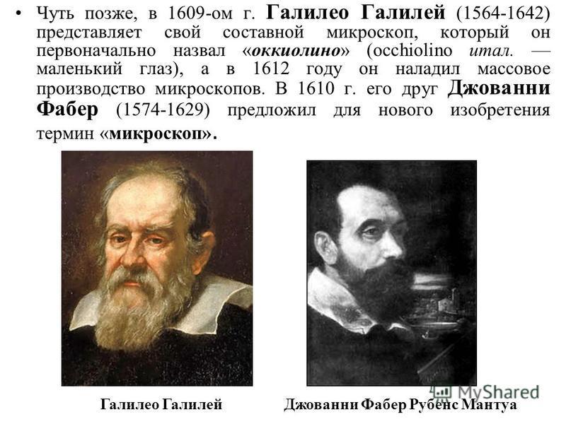 Чуть позже, в 1609-ом г. Галилео Галилей (1564-1642) представляет свой составной микроскоп, который он первоначально назвал «оккиолино» (occhiolino итал. маленький глаз), а в 1612 году он наладил массовое производство микроскопов. В 1610 г. его друг