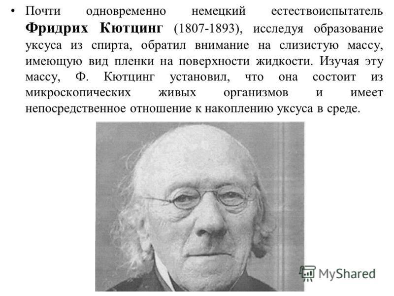 Почти одновременно немецкий естествоиспытатель Фридрих Кютцинг (1807-1893), исследуя образование уксуса из спирта, обратил внимание на слизистую массу, имеющую вид пленки на поверхности жидкости. Изучая эту массу, Ф. Кютцинг установил, что она состои