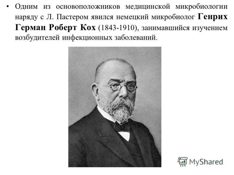 Одним из основоположников медицинской микробиологии наряду с Л. Пастером явился немецкий микробиолог Генрих Герман Роберт Кох (1843-1910), занимавшийся изучением возбудителей инфекционных заболеваний.