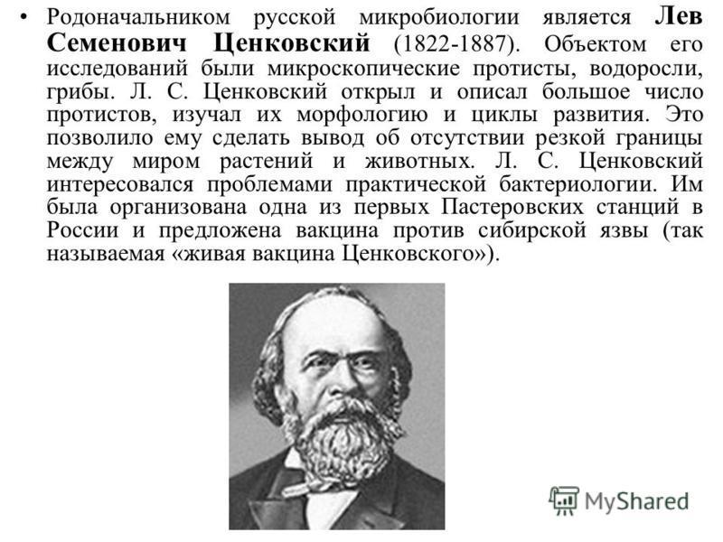 Родоначальником русской микробиологии является Лев Семенович Ценковский (1822-1887). Объектом его исследований были микроскопические протисты, водоросли, грибы. Л. С. Ценковский открыл и описал большое число протистов, изучал их морфологию и циклы ра