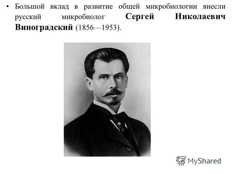Большой вклад в развитие общей микробиологии внесли русский микробиолог Сергей Николаевич Виноградский (18561953).