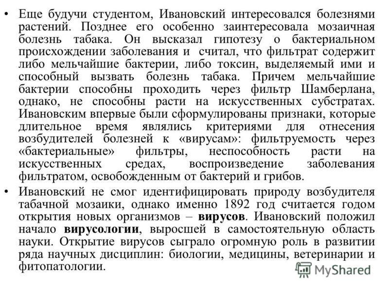 Еще будучи студентом, Ивановский интересовался болезнями растений. Позднее его особенно заинтересовала мозаичная болезнь табака. Он высказал гипотезу о бактериальном происхождении заболевания и считал, что фильтрат содержит либо мельчайшие бактерии,