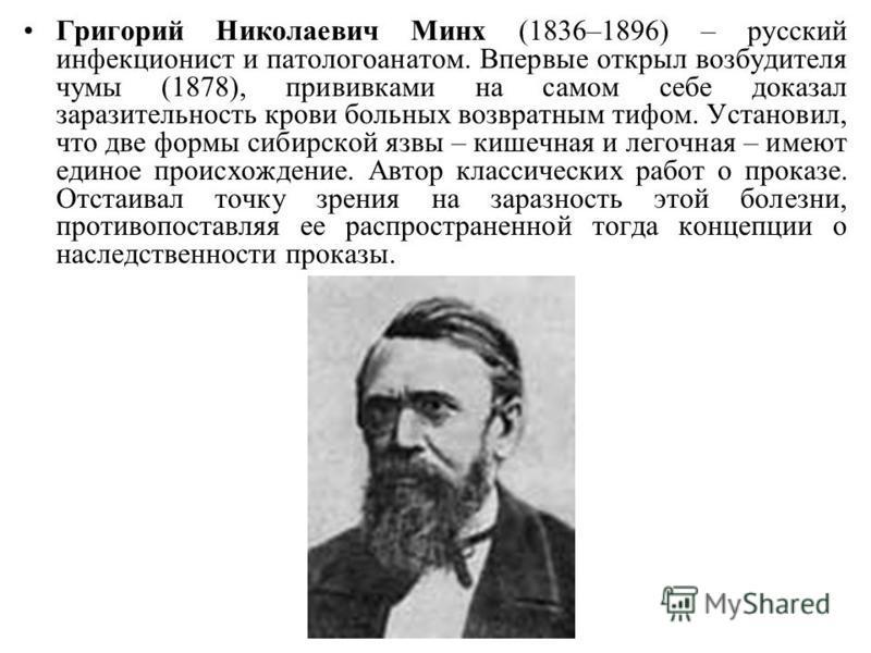 Григорий Николаевич Минх (1836–1896) – русский инфекционист и патологоанатом. Впервые открыл возбудителя чумы (1878), прививками на самом себе доказал заразительность крови больных возвратным тифом. Установил, что две формы сибирской язвы – кишечная