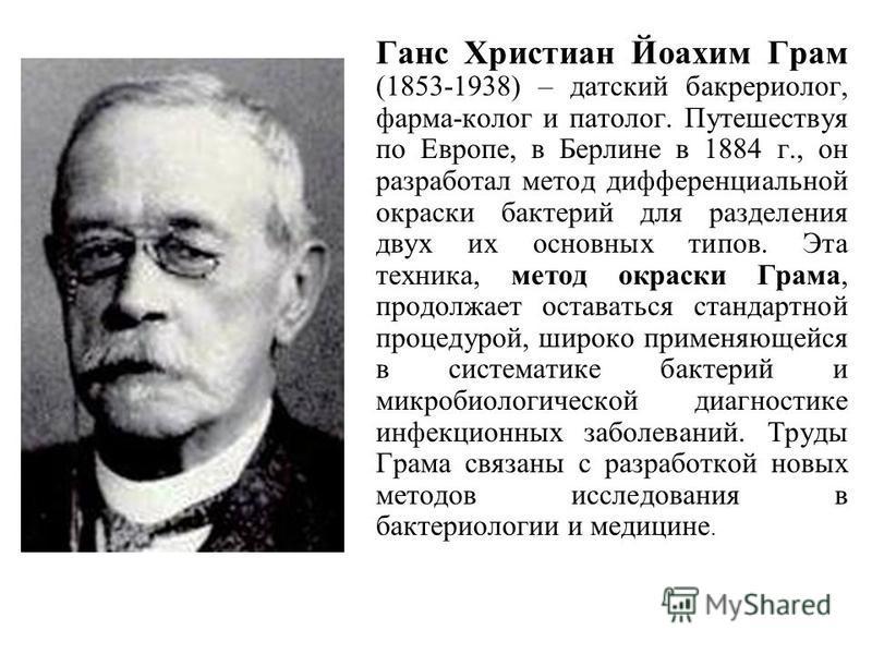 Ганс Христиан Йоахим Грам (1853-1938) – датский бакрериолог, фарма-колог и патолог. Путешествуя по Европе, в Берлине в 1884 г., он разработал метод дифференциальной окраски бактерий для разделения двух их основных типов. Эта техника, метод окраски Гр