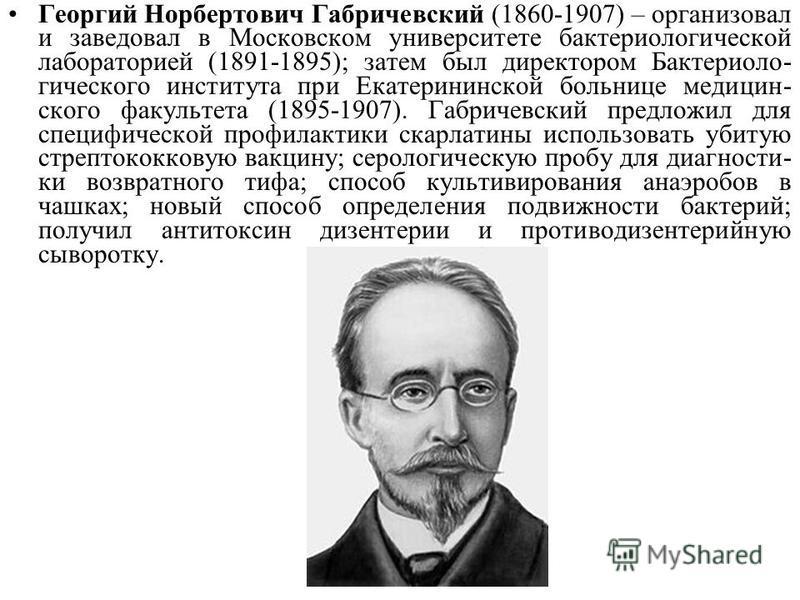 Георгий Норбертович Габричевский (1860-1907) – организовал и заведовал в Московском университете бактериологической лабораторией (1891-1895); затем был директором Бактериоло- гического института при Екатерининской больнице медицин- ского факультета (