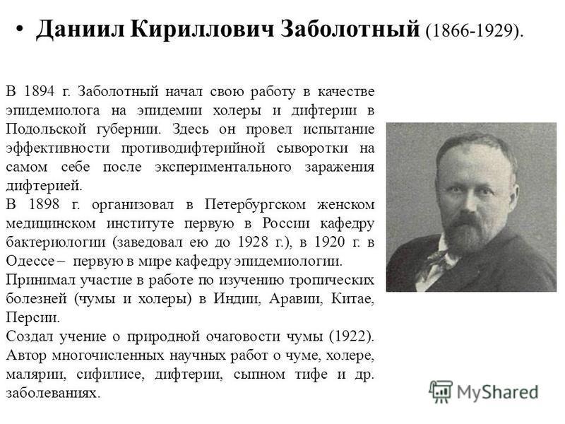 Даниил Кириллович Заболотный (1866-1929). В 1894 г. Заболотный начал свою работу в качестве эпидемиолога на эпидемии холеры и дифтерии в Подольской губернии. Здесь он провел испытание эффективности противодифтерийной сыворотки на самом себе после экс
