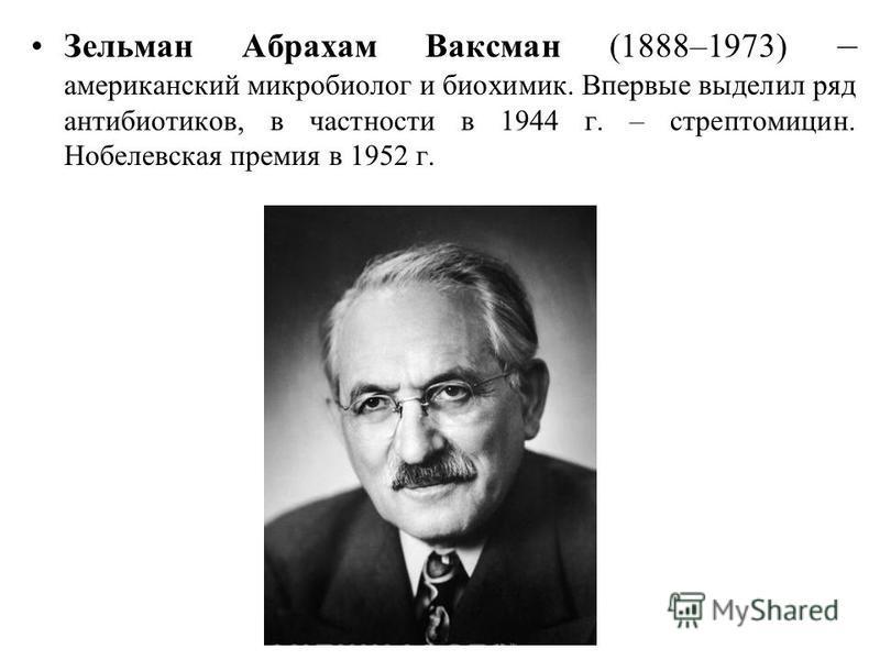 Зельман Абрахам Ваксман (1888–1973) – американский микробиолог и биохимик. Впервые выделил ряд антибиотиков, в частности в 1944 г. – стрептомицин. Нобелевская премия в 1952 г.