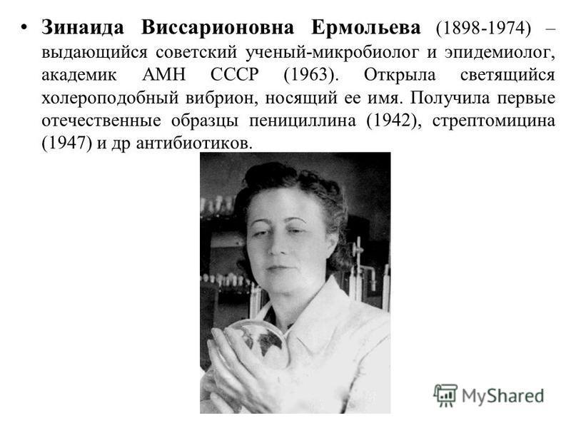 Зинаида Виссарионовна Ермольева (1898-1974) – выдающийся советский ученый-микробиолог и эпидемиолог, академик АМН СССР (1963). Открыла светящийся холероподобный вибрион, носящий ее имя. Получила первые отечественные образцы пенициллина (1942), стрепт