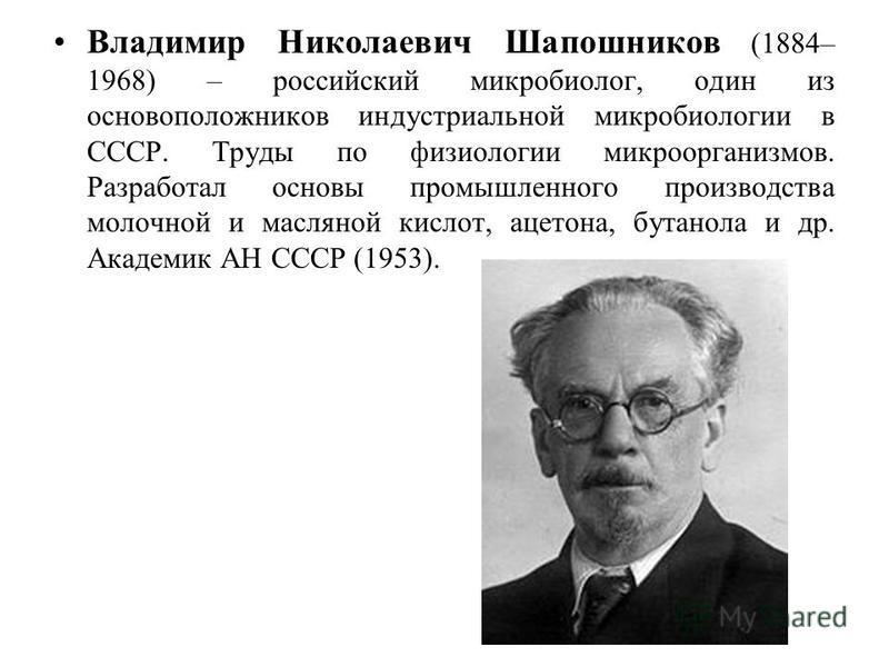 Владимир Николаевич Шапошников (1884– 1968) – российский микробиолог, один из основоположников индустриальной микробиологии в СССР. Труды по физиологии микроорганизмов. Разработал основы промышленного производства молочной и масляной кислот, ацетона,