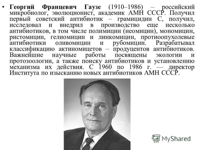 Георгий Францевич Гаузе (1910–1986) – российский микробиолог, эволюционист, академик АМН СССР. Получил первый советский антибиотик – грамицидин С, получил, исследовал и внедрил в производство еще несколько антибиотиков, в том числе полимицин (неомици