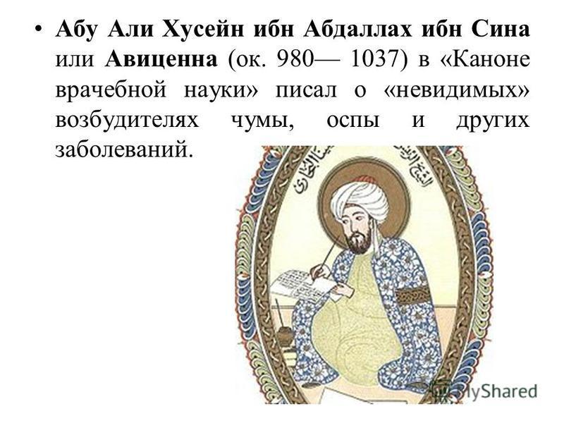 Абу Али Хусейн ибн Абдаллах ибн Сина или Авиценна (ок. 980 1037) в «Каноне врачебной науки» писал о «невидимых» возбудителях чумы, оспы и других заболеваний.