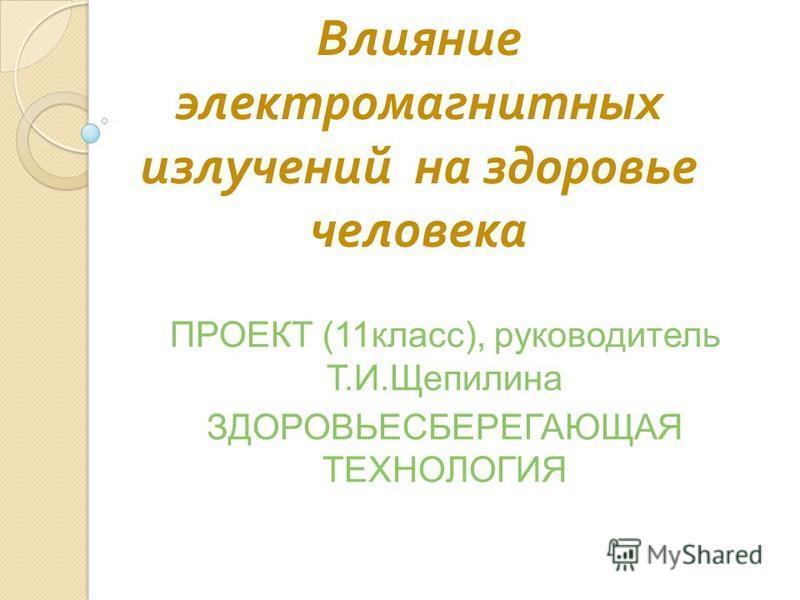 Влияние электромагнитных излучений на здоровье человека ПРОЕКТ (11 класс), руководитель Т.И.Щепилина ЗДОРОВЬЕСБЕРЕГАЮЩАЯ ТЕХНОЛОГИЯ