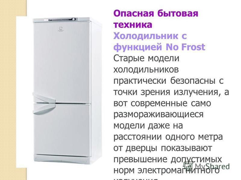 Опасная бытовая техника Холодильник с функцией No Frost Старые модели холодильников практически безопасны с точки зрения излучения, а вот современные само размораживающиеся модели даже на расстоянии одного метра от дверцы показывают превышение допуст