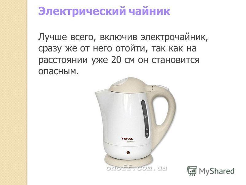 Электрический чайник Лучше всего, включив электрочайник, сразу же от него отойти, так как на расстоянии уже 20 см он становится опасным.