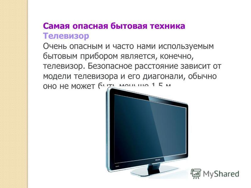Самая опасная бытовая техника Телевизор Очень опасным и часто нами используемым бытовым прибором является, конечно, телевизор. Безопасное расстояние зависит от модели телевизора и его диагонали, обычно оно не может быть меньше 1,5 м.