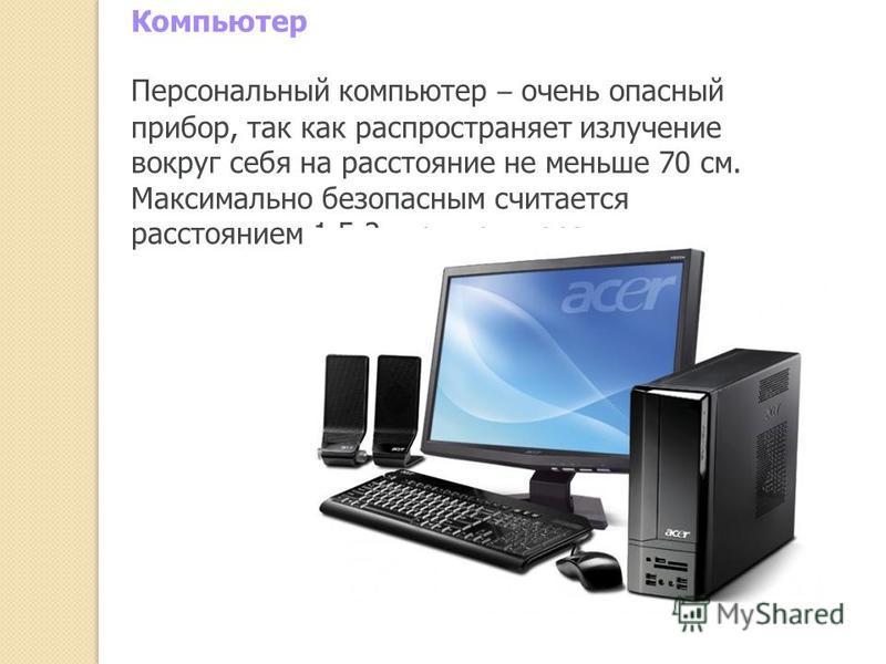 Компьютер Персональный компьютер – очень опасный прибор, так как распространяет излучение вокруг себя на расстояние не меньше 70 см. Максимально безопасным считается расстоянием 1,5-2 м от монитора.