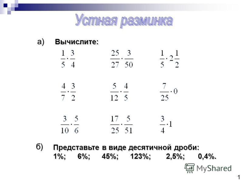 1 а) б) Представьте в виде десятичной дроби: 1%;6%;45%; 123%; 2,5%; 0,4%. Вычислите: