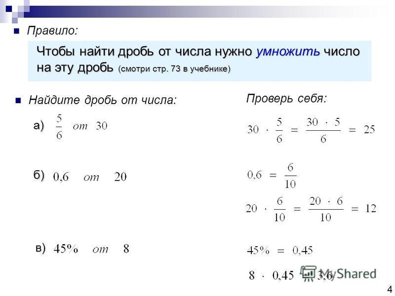 Правило: Чтобы найти дробь от числа нужно умножить число на эту дробь (смотри стр. 73 в учебнике) Найдите дробь от числа: а) б) в) Проверь себя: 4