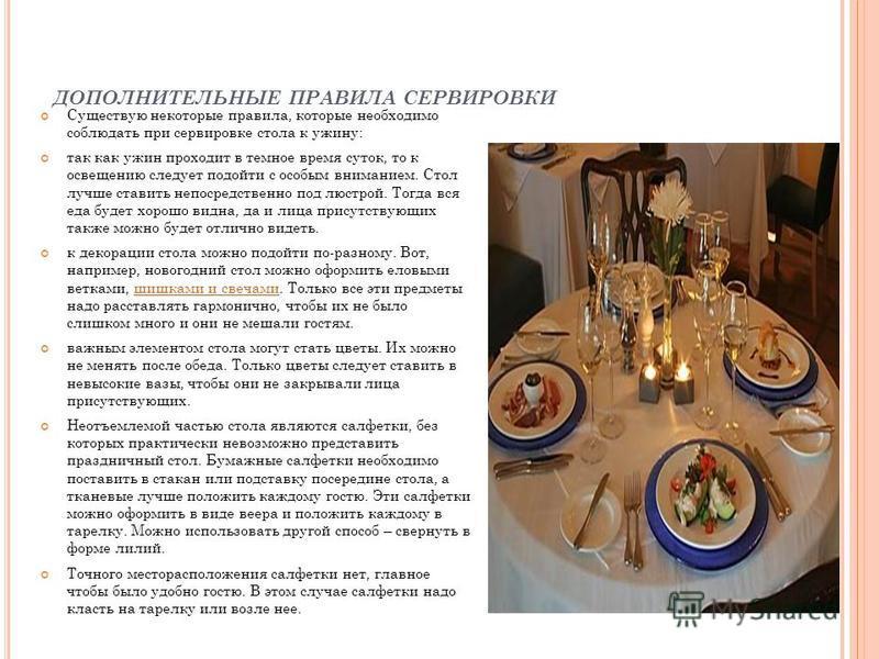 ДОПОЛНИТЕЛЬНЫЕ ПРАВИЛА СЕРВИРОВКИ Существую некоторые правила, которые необходимо соблюдать при сервировке стола к ужину: так как ужин проходит в темное время суток, то к освещению следует подойти с особым вниманием. Стол лучше ставить непосредственн
