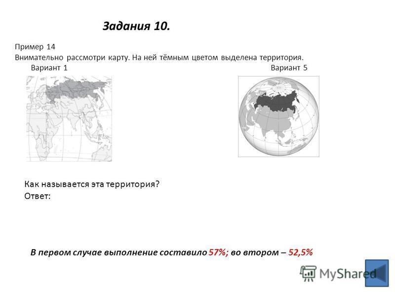 Задания 10. Пример 14 Внимательно рассмотри карту. На ней тёмным цветом выделена территория. Вариант 1 Вариант 5 Как называется эта территория? Ответ: В первом случае выполнение составило 57%; во втором – 52,5%