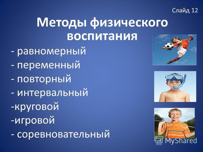 Слайд 12 Методы физического воспитания - равномерный - переменный - повторный - интервальный -круговой -игровой - соревновательный