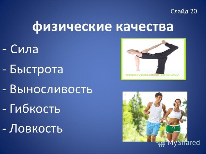 Слайд 20 физические качества - Сила - Быстрота - Выносливость - Гибкость - Ловкость