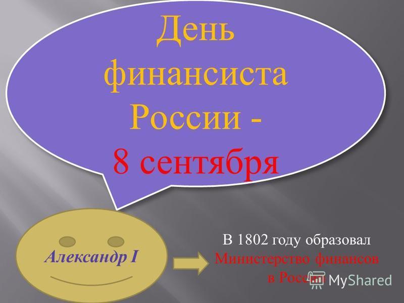 День финансиста России - 8 сентября Александр I В 1802 году образовал Министерство финансов в России