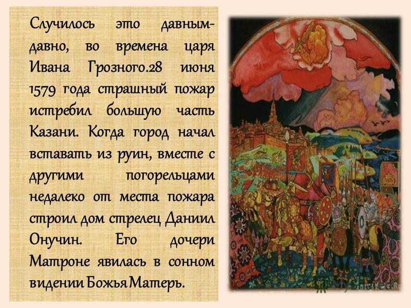 Случилось это давным- давно, во времена царя Ивана Грозного.28 июня 1579 года страшный пожар истребил большую часть Казани. Когда город начал вставать из руин, вместе с другими погорельцами недалеко от места пожара строил дом стрелец Даниил Онучин. Е