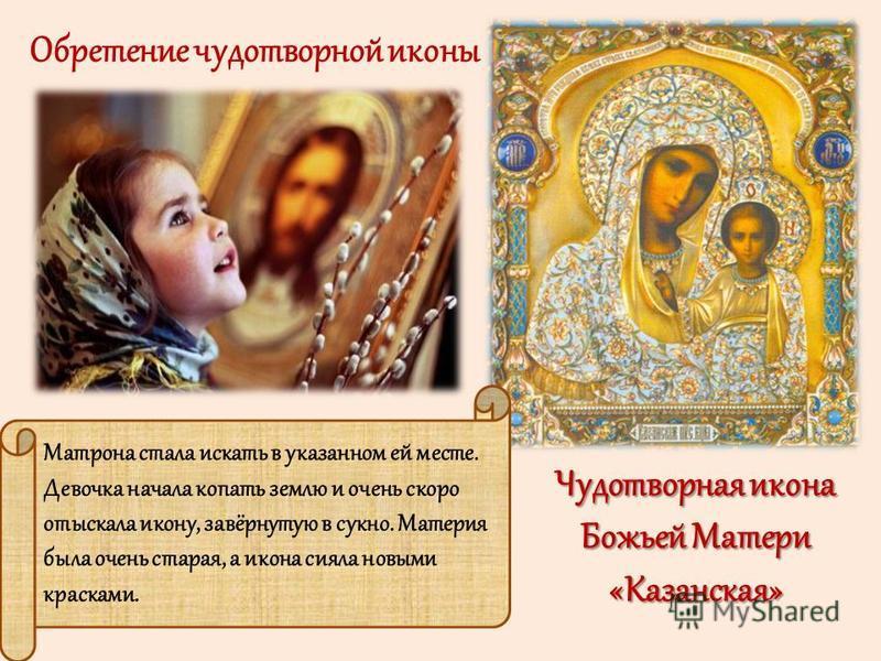 Обретение чудотворной иконы Матрона стала искать в указанном ей месте. Девочка начала копать землю и очень скоро отыскала икону, завёрнутую в сукно. Материя была очень старая, а икона сияла новыми красками. Чудотворная икона Божьей Матери «Казанская»