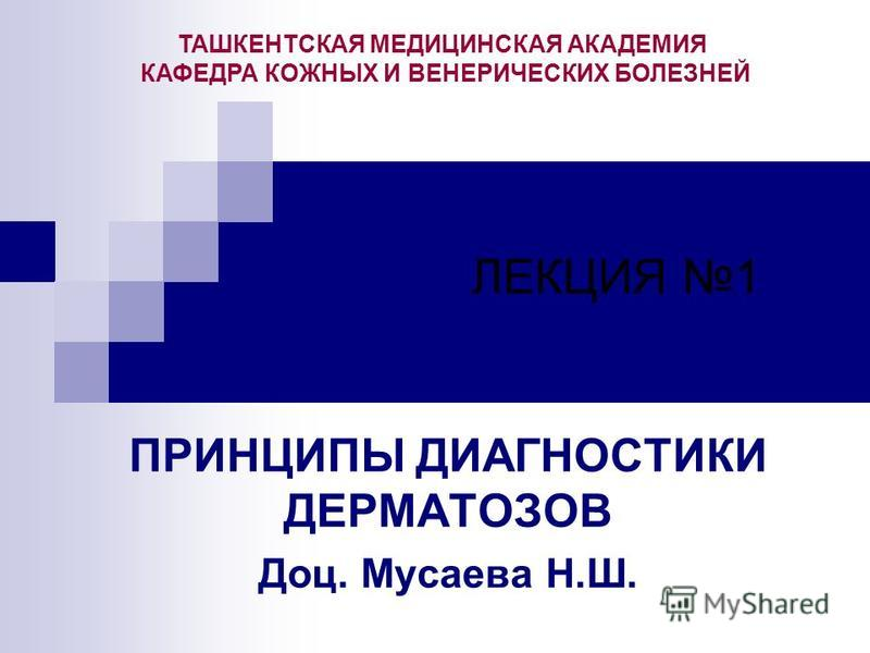 ЛЕКЦИЯ 1 ПРИНЦИПЫ ДИАГНОСТИКИ ДЕРМАТОЗОВ Доц. Мусаева Н.Ш. ТАШКЕНТСКАЯ МЕДИЦИНСКАЯ АКАДЕМИЯ КАФЕДРА КОЖНЫХ И ВЕНЕРИЧЕСКИХ БОЛЕЗНЕЙ
