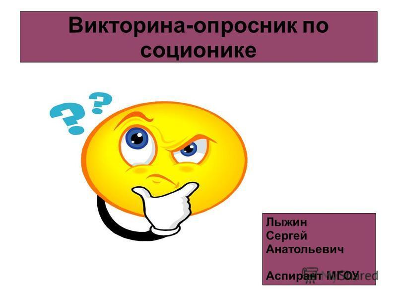 Викторина-опросник по соционике Лыжин Сергей Анатольевич Аспирант МГОУ