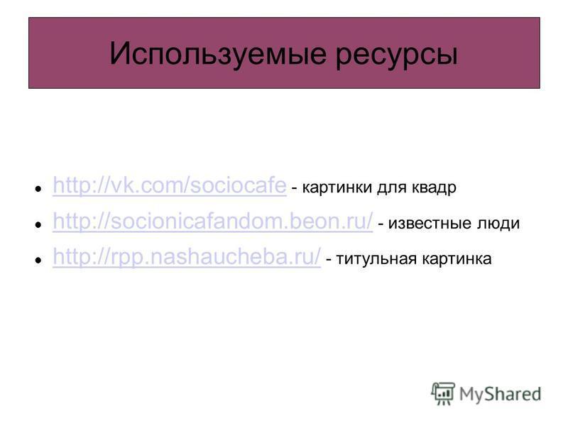 Используемые ресурсы http://vk.com/sociocafe - картинки для квадр http://vk.com/sociocafe http://socionicafandom.beon.ru/ - известные люди http://socionicafandom.beon.ru/ http://rpp.nashaucheba.ru/ - титульная картинка http://rpp.nashaucheba.ru/