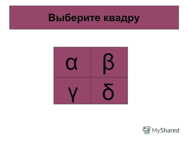 Выберите квадру α β γ δ