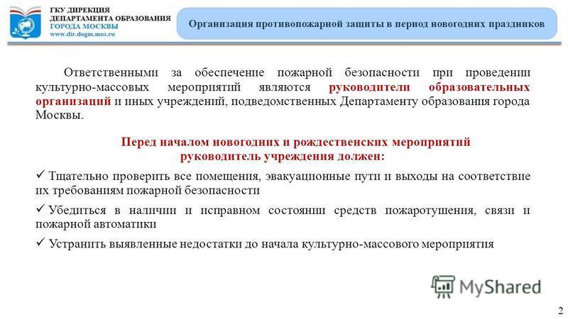 Ответственными за обеспечение пожарной безопасности при проведении культурно-массовых мероприятий являются руководители образовательных организаций и иных учреждений, подведомственных Департаменту образования города Москвы. Перед началом новогодних и