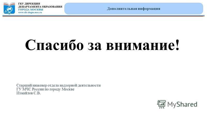Спасибо за внимание! Дополнительная информация Старший инженер отдела надзорной деятельности ГУ МЧС России по городу Москве Измайлов С.В.