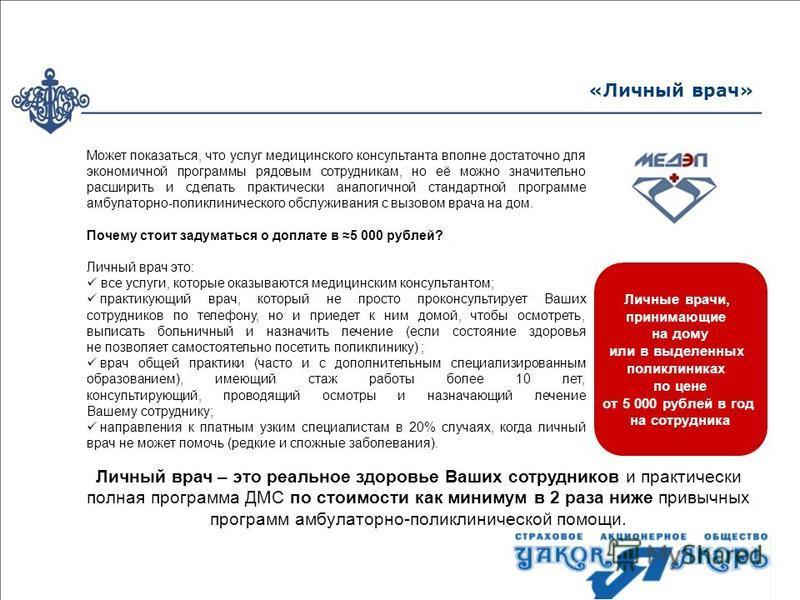 Личные врачи, принимающие на дому или в выделенных поликлиниках по цене от 5 000 рублей в год на сотрудника «Личный врач» Может показаться, что услуг медицинского консультанта вполне достаточно для экономичной программы рядовым сотрудникам, но её мож