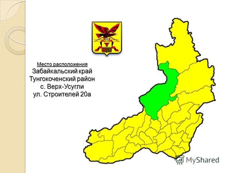 Место расположения Забайкальский край Тунгокоченский район с. Верх-Усугли ул. Строителей 20 а