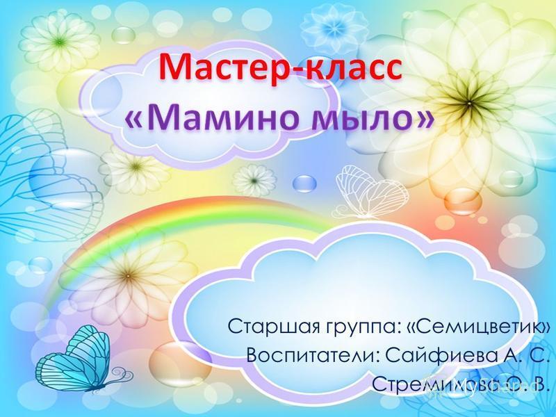 Старшая группа: «Семицветик» Воспитатели: Сайфиева А. С. Стремилова О. В.