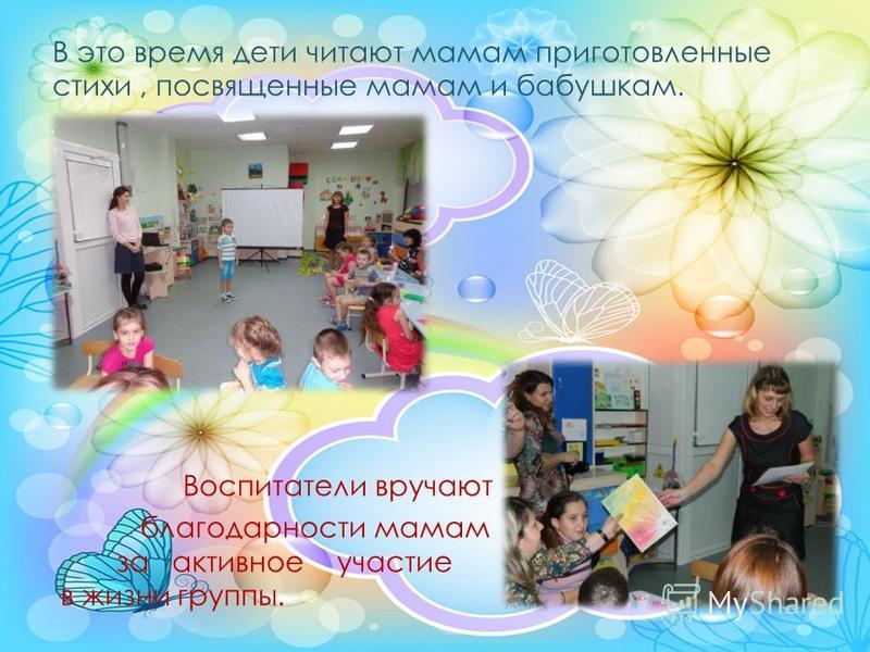 В это время дети читают мамам приготовленные стихи, посвященные мамам и бабушкам. Воспитатели вручают благодарности мамам за активное участие в жизни группы.