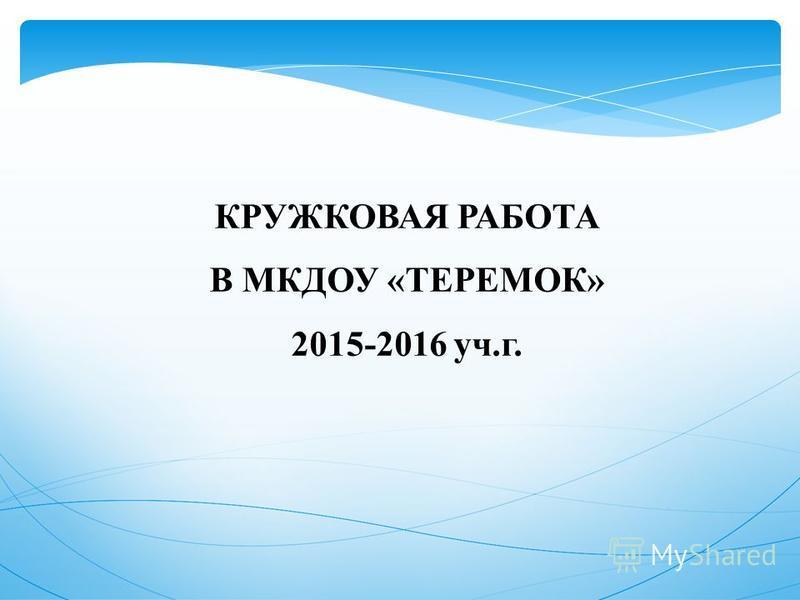 КРУЖКОВАЯ РАБОТА В МКДОУ «ТЕРЕМОК» 2015-2016 уч.г.