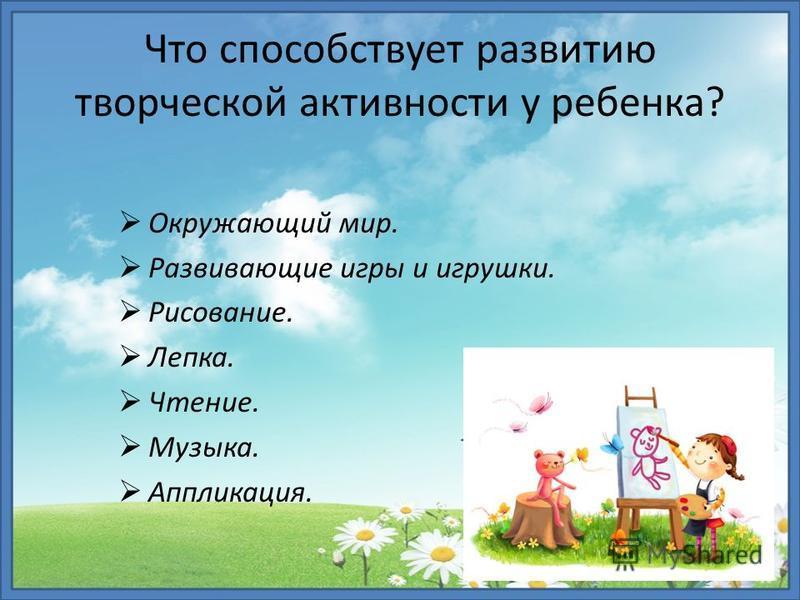 Окружающий мир. Развивающие игры и игрушки. Рисование. Лепка. Чтение. Музыка. Аппликация. Что способствует развитию творческой активности у ребенка?