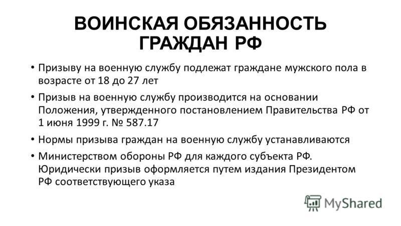 ВОИНСКАЯ ОБЯЗАННОСТЬ ГРАЖДАН РФ Призыву на военную службу подлежат граждане мужского пола в возрасте от 18 до 27 лет Призыв на военную службу производится на основании Положения, утвержденного постановлением Правительства РФ от 1 июня 1999 г. 587.17