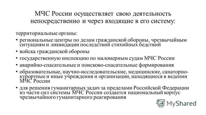 МЧС России осуществляет свою деятельность непосредственно и через входящие в его систему: территориальные органы: региональные центры по делам гражданской обороны, чрезвычайным ситуациям и ликвидации последствий стихийных бедствий войска гражданской