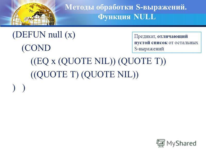Методы обработки S-выражений. Функция NULL (DEFUN null (x) (COND ((EQ x (QUOTE NIL)) (QUOTE T)) ((QUOTE T) (QUOTE NIL)) ) Предикат, отличающий пустой список от остальных S-выражений